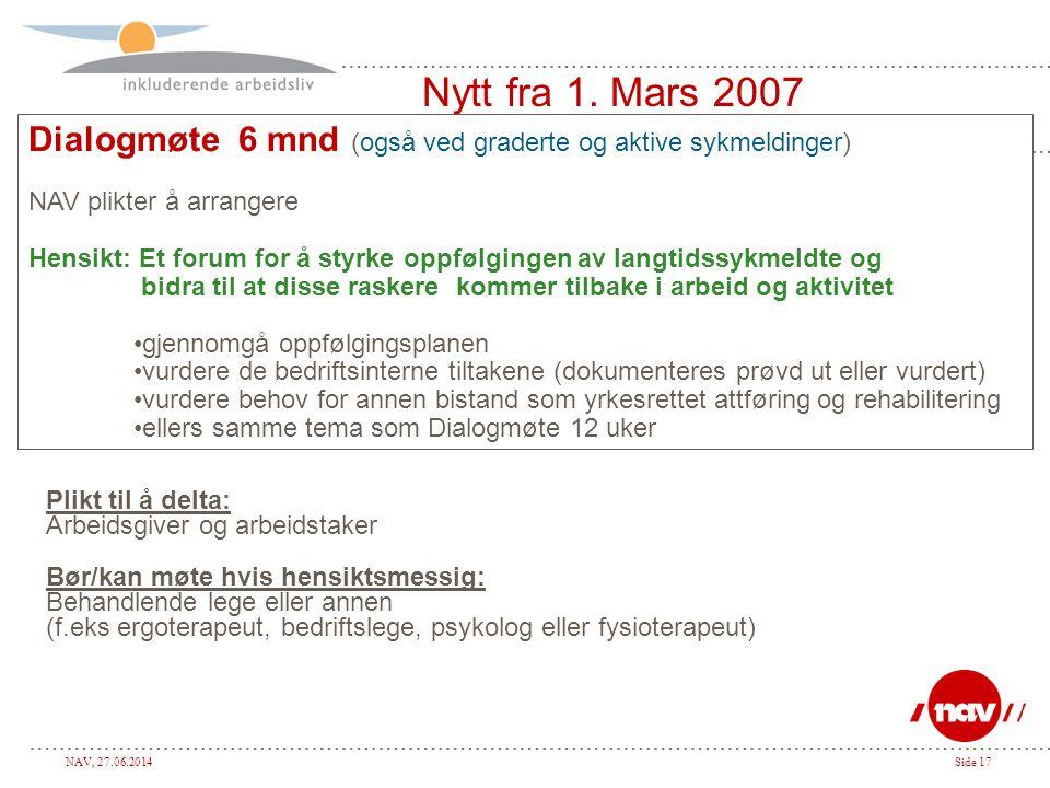 NAV, 27.06.2014Side 17 Nytt fra 1. Mars 2007 Dialogmøte 6 mnd (også ved graderte og aktive sykmeldinger) NAV plikter å arrangere Hensikt: Et forum for