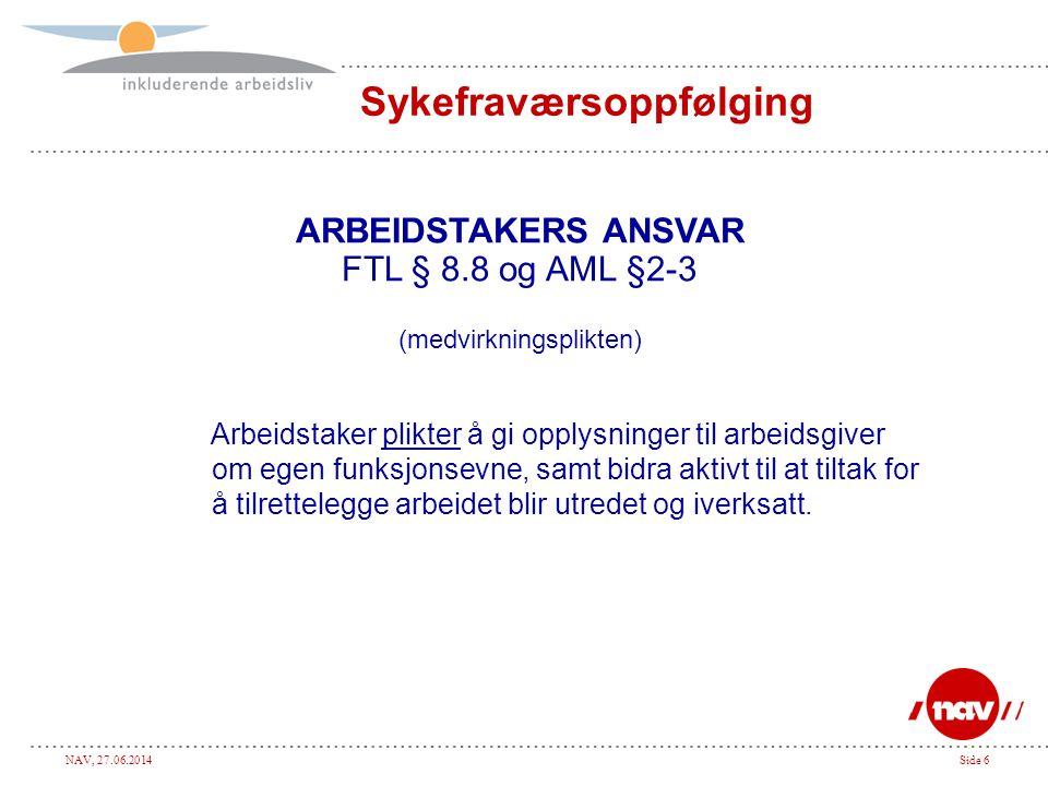 NAV, 27.06.2014Side 6 Sykefraværsoppfølging ARBEIDSTAKERS ANSVAR FTL § 8.8 og AML §2-3 (medvirkningsplikten) Arbeidstaker plikter å gi opplysninger ti