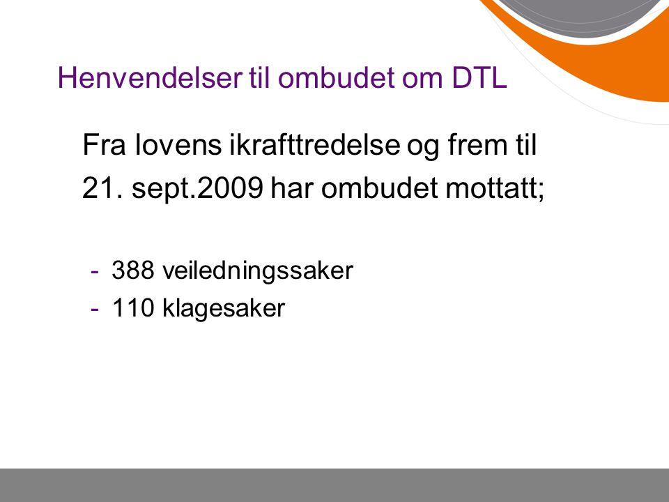 Henvendelser til ombudet om DTL Fra lovens ikrafttredelse og frem til 21. sept.2009 har ombudet mottatt; -388 veiledningssaker -110 klagesaker