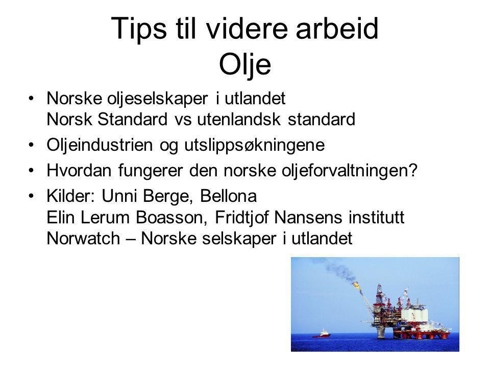 Tips til videre arbeid Olje •Norske oljeselskaper i utlandet Norsk Standard vs utenlandsk standard •Oljeindustrien og utslippsøkningene •Hvordan fungerer den norske oljeforvaltningen.