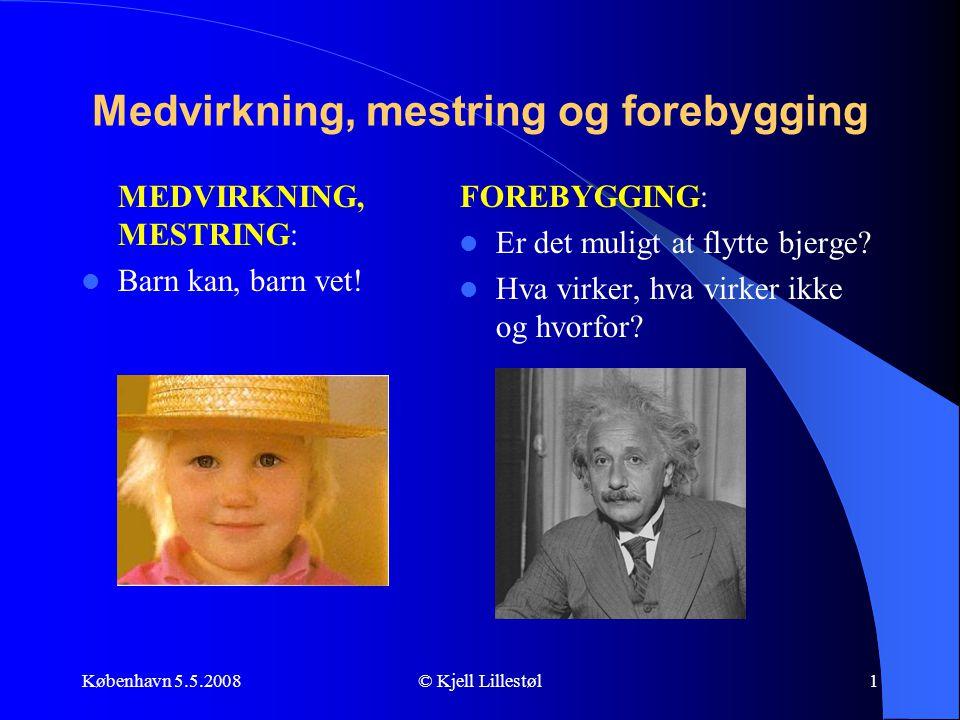 København 5.5.2008© Kjell Lillestøl1 Medvirkning, mestring og forebygging MEDVIRKNING, MESTRING:  Barn kan, barn vet! FOREBYGGING:  Er det muligt at