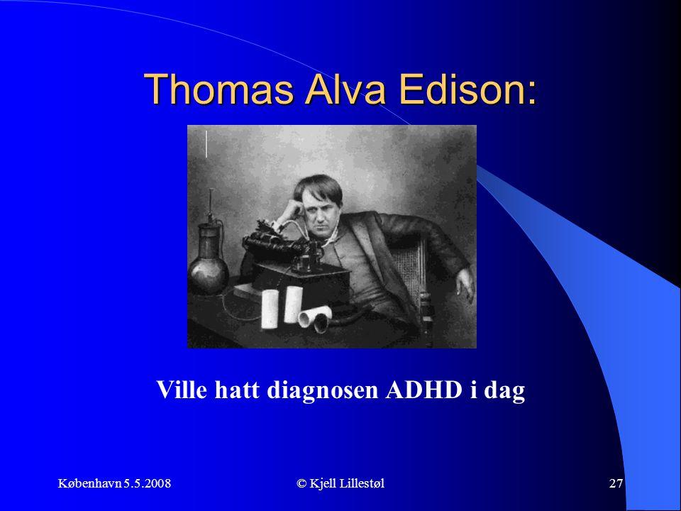 København 5.5.2008© Kjell Lillestøl27 Thomas Alva Edison: Ville hatt diagnosen ADHD i dag