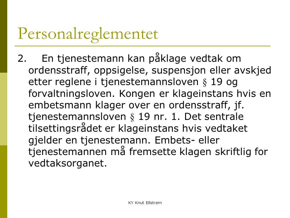 KY Knut Ellstrøm Personalreglementet 2. En tjenestemann kan påklage vedtak om ordensstraff, oppsigelse, suspensjon eller avskjed etter reglene i tjene