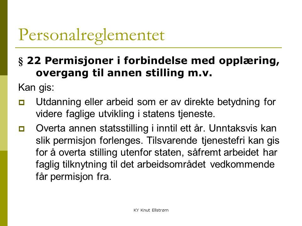 KY Knut Ellstrøm Personalreglementet § 22 Permisjoner i forbindelse med opplæring, overgang til annen stilling m.v. Kan gis:  Utdanning eller arbeid