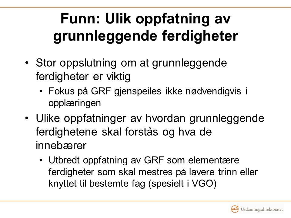 Funn: Ulik oppfatning av grunnleggende ferdigheter •Stor oppslutning om at grunnleggende ferdigheter er viktig •Fokus på GRF gjenspeiles ikke nødvendi