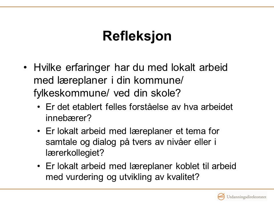 Refleksjon •Hvilke erfaringer har du med lokalt arbeid med læreplaner i din kommune/ fylkeskommune/ ved din skole? •Er det etablert felles forståelse