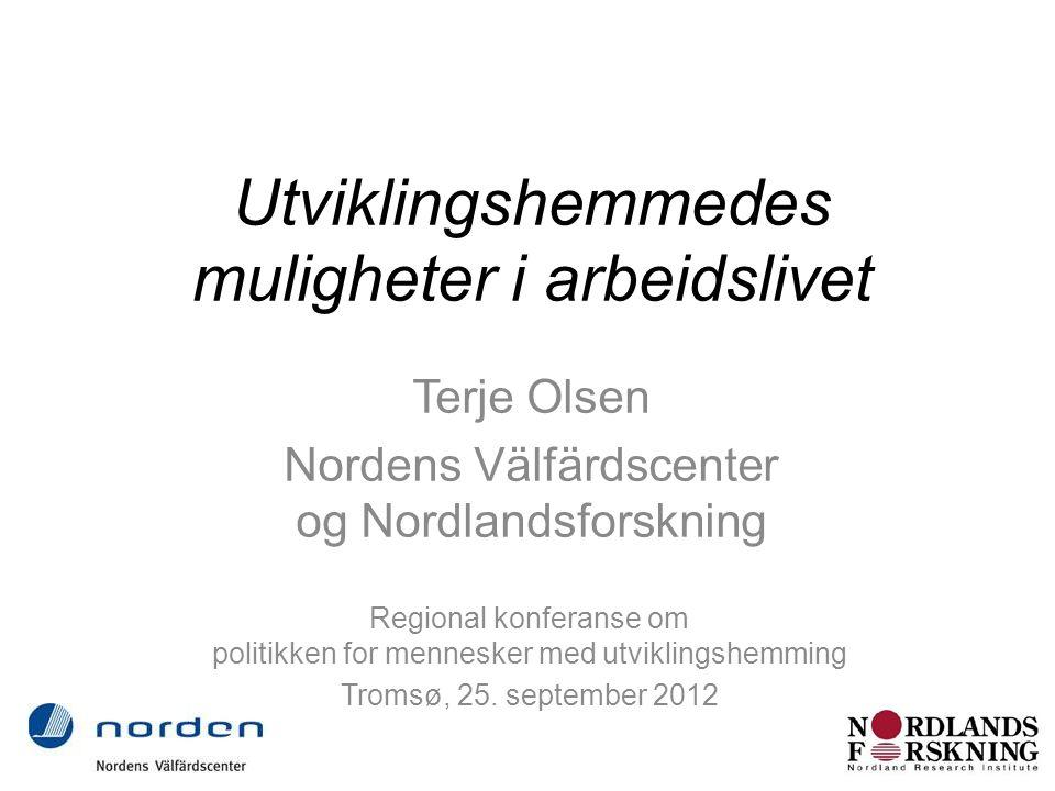 Utviklingshemmedes muligheter i arbeidslivet Terje Olsen Nordens Välfärdscenter og Nordlandsforskning Regional konferanse om politikken for mennesker med utviklingshemming Tromsø, 25.