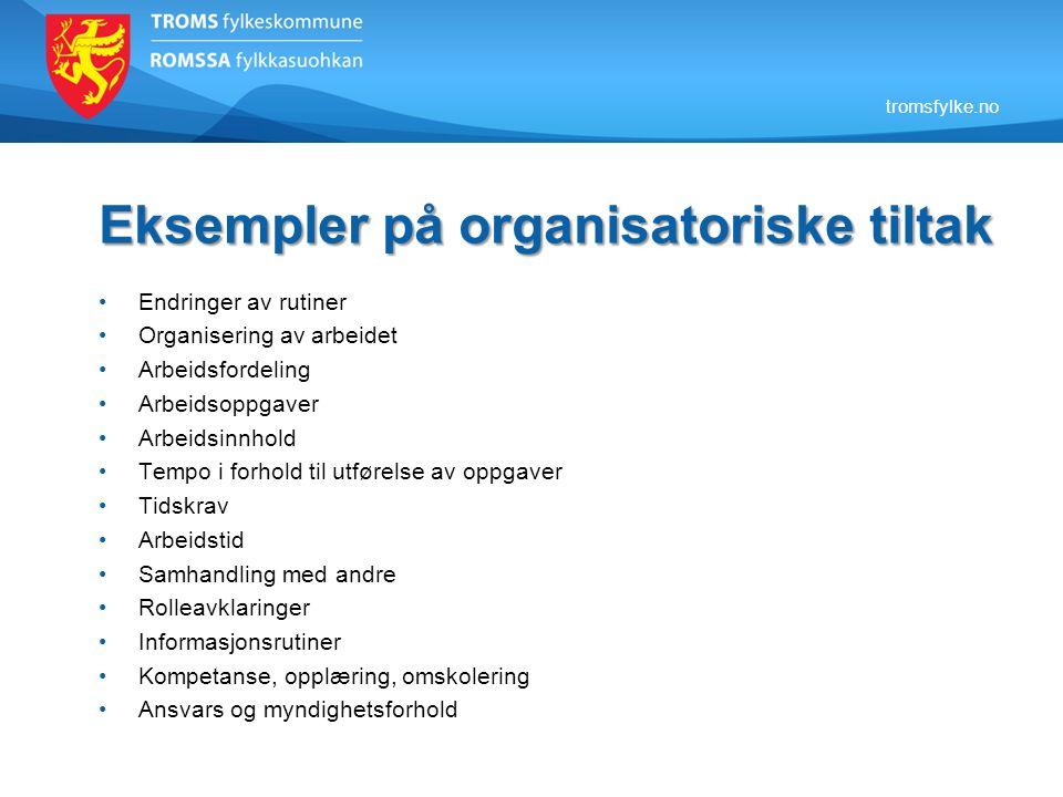 tromsfylke.no Eksempler på organisatoriske tiltak •Endringer av rutiner •Organisering av arbeidet •Arbeidsfordeling •Arbeidsoppgaver •Arbeidsinnhold •