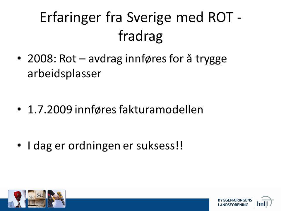 Erfaringer fra Sverige med ROT - fradrag • 2008: Rot – avdrag innføres for å trygge arbeidsplasser • 1.7.2009 innføres fakturamodellen • I dag er ordningen er suksess!!