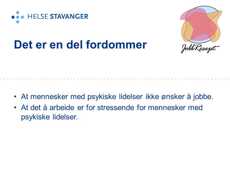 •At mennesker med psykiske lidelser ikke ønsker å jobbe. •At det å arbeide er for stressende for mennesker med psykiske lidelser. Det er en del fordom