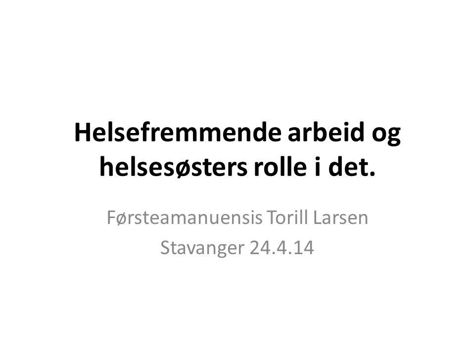 Helsefremmende arbeid og helsesøsters rolle i det. Førsteamanuensis Torill Larsen Stavanger 24.4.14