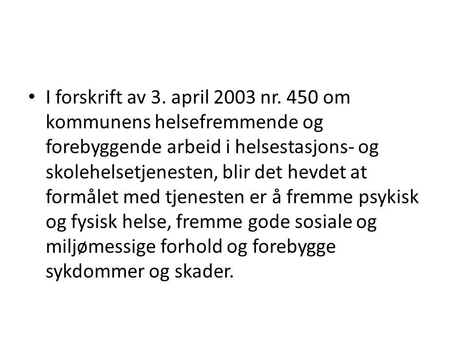 • I forskrift av 3. april 2003 nr. 450 om kommunens helsefremmende og forebyggende arbeid i helsestasjons- og skolehelsetjenesten, blir det hevdet at