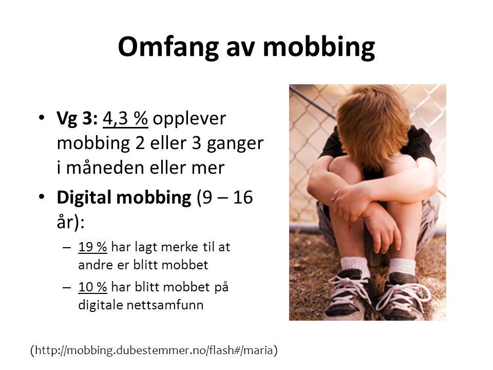 Omfang av mobbing • Vg 3: 4,3 % opplever mobbing 2 eller 3 ganger i måneden eller mer • Digital mobbing (9 – 16 år): – 19 % har lagt merke til at andre er blitt mobbet – 10 % har blitt mobbet på digitale nettsamfunn (http://mobbing.dubestemmer.no/flash#/maria)