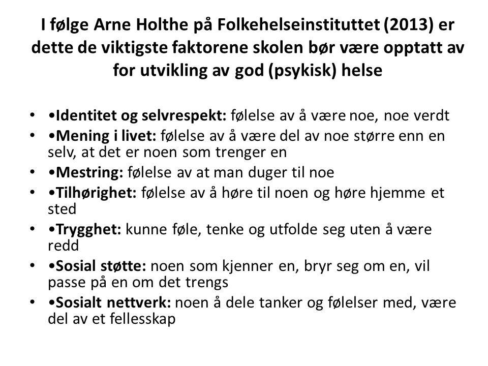 I følge Arne Holthe på Folkehelseinstituttet (2013) er dette de viktigste faktorene skolen bør være opptatt av for utvikling av god (psykisk) helse • •Identitet og selvrespekt: følelse av å være noe, noe verdt • •Mening i livet: følelse av å være del av noe større enn en selv, at det er noen som trenger en • •Mestring: følelse av at man duger til noe • •Tilhørighet: følelse av å høre til noen og høre hjemme et sted • •Trygghet: kunne føle, tenke og utfolde seg uten å være redd • •Sosial støtte: noen som kjenner en, bryr seg om en, vil passe på en om det trengs • •Sosialt nettverk: noen å dele tanker og følelser med, være del av et fellesskap