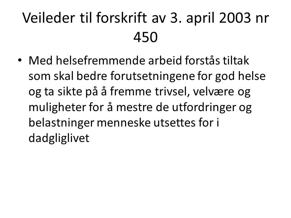 Veileder til forskrift av 3. april 2003 nr 450 • Med helsefremmende arbeid forstås tiltak som skal bedre forutsetningene for god helse og ta sikte på