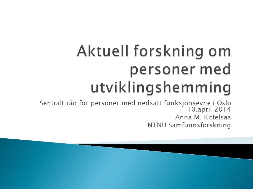 Sentralt råd for personer med nedsatt funksjonsevne i Oslo 10.april 2014 Anna M. Kittelsaa NTNU Samfunnsforskning