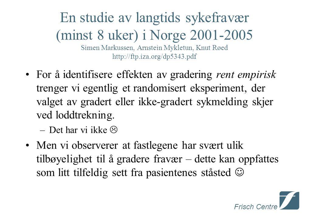 Frisch Centre En studie av langtids sykefravær (minst 8 uker) i Norge 2001-2005 Simen Markussen, Arnstein Mykletun, Knut Røed http://ftp.iza.org/dp5343.pdf •For å identifisere effekten av gradering rent empirisk trenger vi egentlig et randomisert eksperiment, der valget av gradert eller ikke-gradert sykmelding skjer ved loddtrekning.