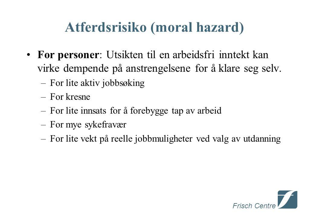 Frisch Centre Atferdsrisiko (moral hazard) •For personer: Utsikten til en arbeidsfri inntekt kan virke dempende på anstrengelsene for å klare seg selv.