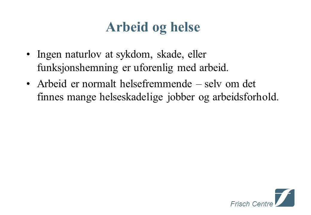 Frisch Centre Arbeid og helse •Ingen naturlov at sykdom, skade, eller funksjonshemning er uforenlig med arbeid.