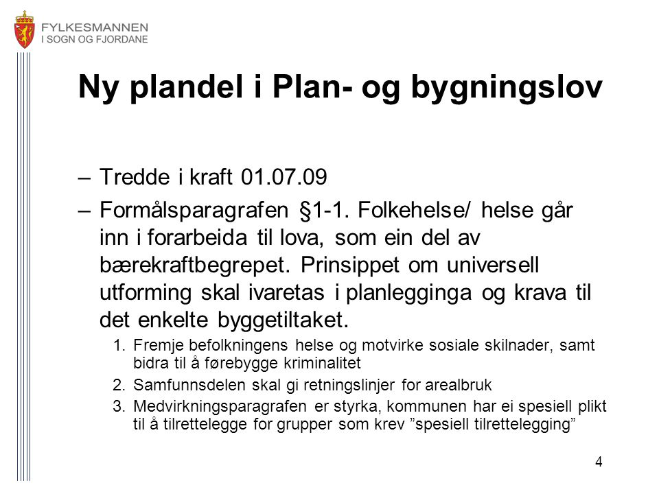 4 Ny plandel i Plan- og bygningslov –Tredde i kraft 01.07.09 –Formålsparagrafen §1-1. Folkehelse/ helse går inn i forarbeida til lova, som ein del av