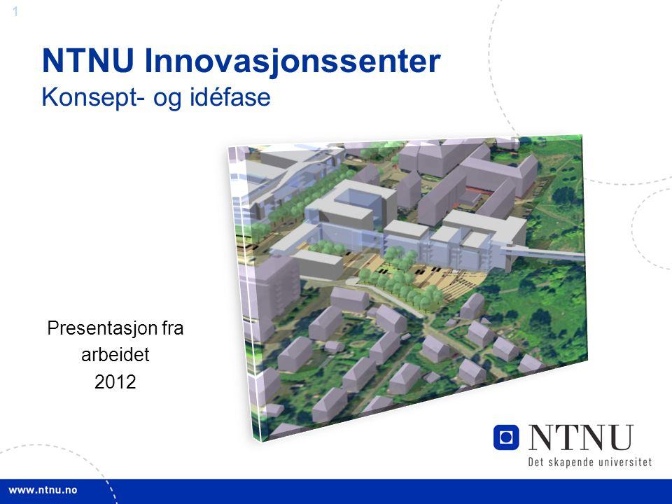 1 NTNU Innovasjonssenter Konsept- og idéfase Presentasjon fra arbeidet 2012