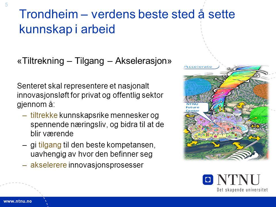 5 Trondheim – verdens beste sted å sette kunnskap i arbeid «Tiltrekning – Tilgang – Akselerasjon» Senteret skal representere et nasjonalt innovasjonsl