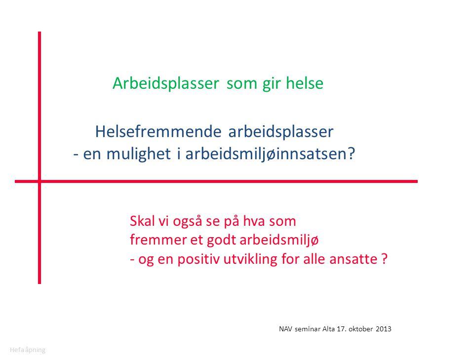 Hefa åpning Skal vi også se på hva som fremmer et godt arbeidsmiljø - og en positiv utvikling for alle ansatte ? NAV seminar Alta 17. oktober 2013 Hel