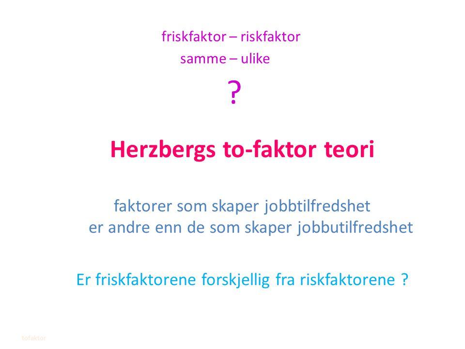 Herzbergs to-faktor teori faktorer som skaper jobbtilfredshet er andre enn de som skaper jobbutilfredshet Er friskfaktorene forskjellig fra riskfaktor