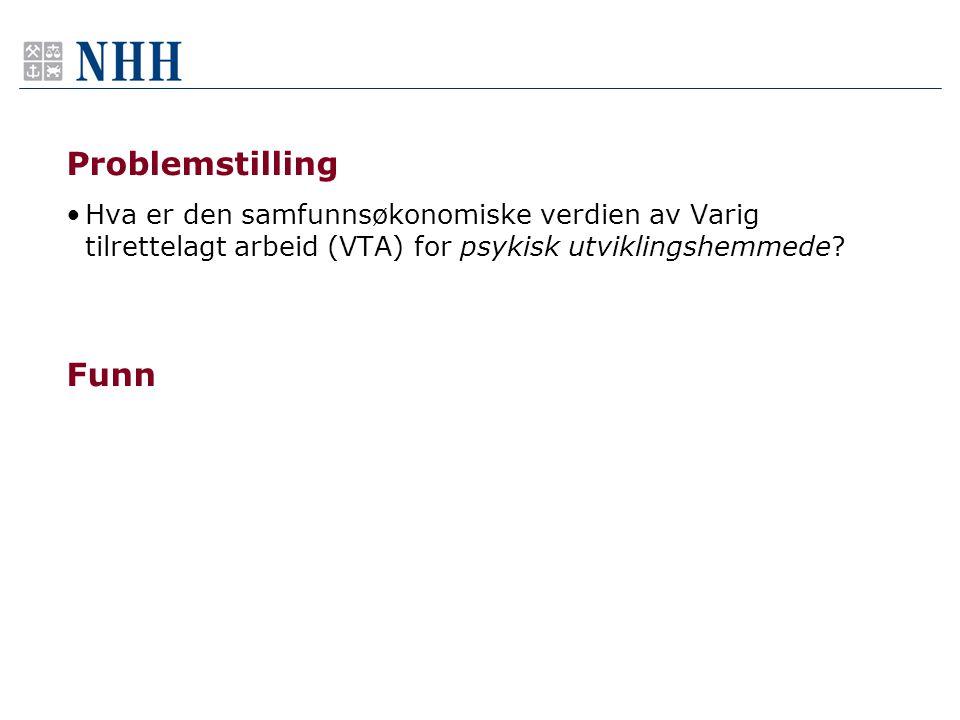 Problemstilling •Hva er den samfunnsøkonomiske verdien av Varig tilrettelagt arbeid (VTA) for psykisk utviklingshemmede.