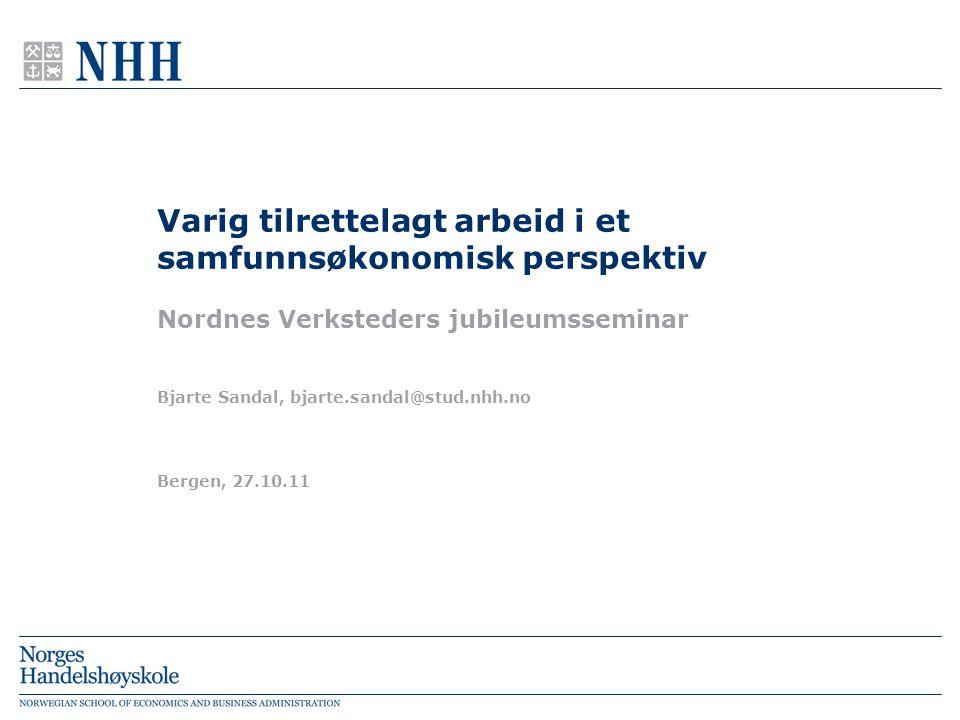 Bergen, 27.10.11 Bjarte Sandal, bjarte.sandal@stud.nhh.no Varig tilrettelagt arbeid i et samfunnsøkonomisk perspektiv Nordnes Verksteders jubileumsseminar