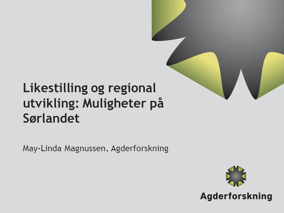 Likestilling og regional utvikling: Muligheter på Sørlandet May-Linda Magnussen, Agderforskning