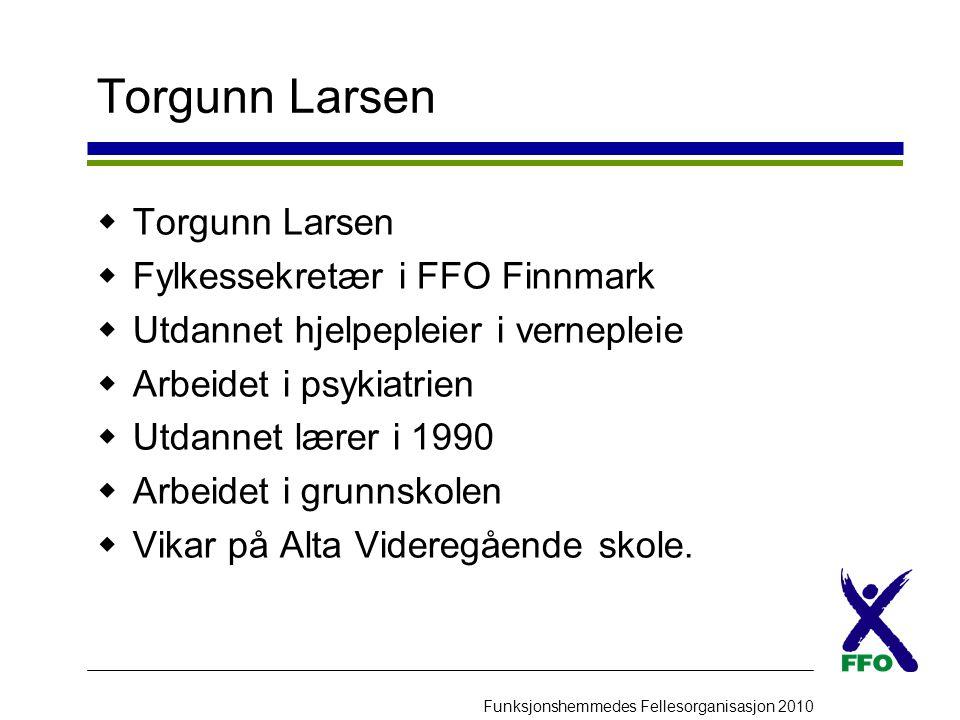 Funksjonshemmedes Fellesorganisasjon 2010 Torgunn Larsen  Torgunn Larsen  Fylkessekretær i FFO Finnmark  Utdannet hjelpepleier i vernepleie  Arbei