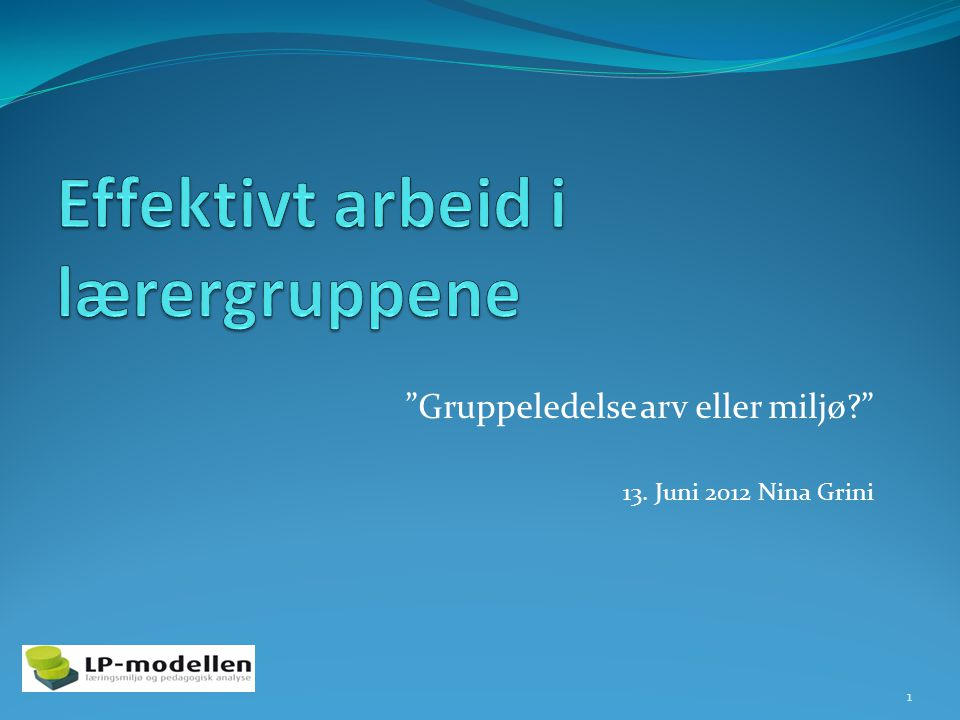 Gruppeledelse arv eller miljø? 13. Juni 2012 Nina Grini 1