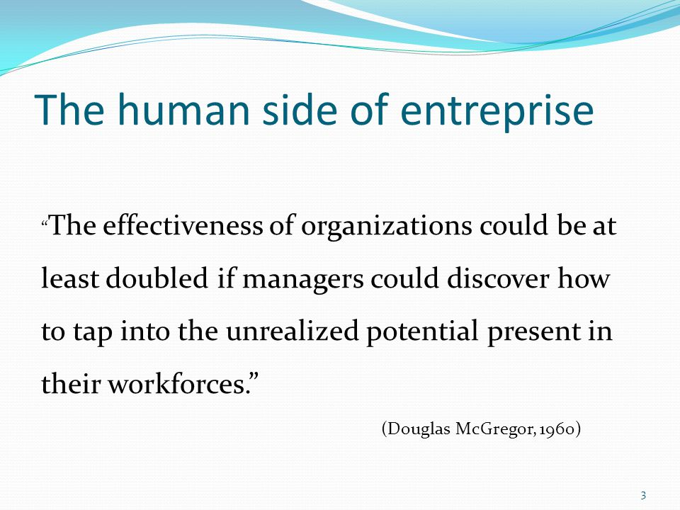 "The human side of entreprise "" The effectiveness of organizations could be at least doubled if managers could discover how to tap into the unrealized"