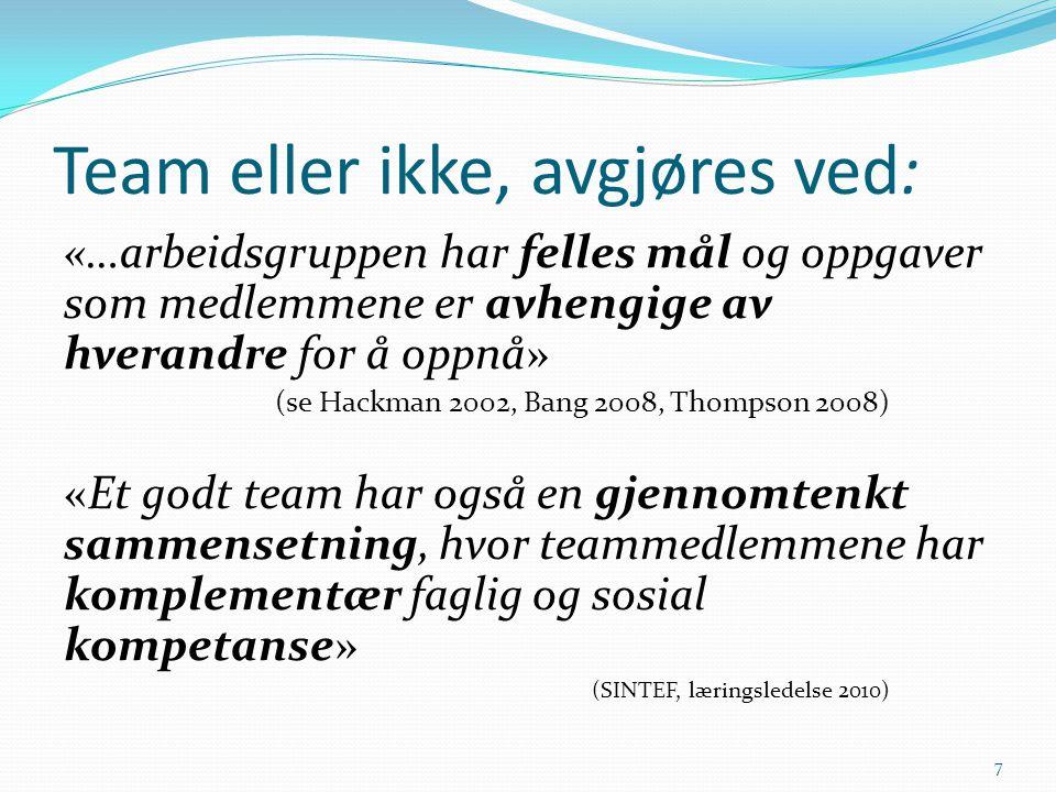 Team eller ikke, avgjøres ved: «…arbeidsgruppen har felles mål og oppgaver som medlemmene er avhengige av hverandre for å oppnå» (se Hackman 2002, Bang 2008, Thompson 2008) «Et godt team har også en gjennomtenkt sammensetning, hvor teammedlemmene har komplementær faglig og sosial kompetanse» (SINTEF, læringsledelse 2010) 7