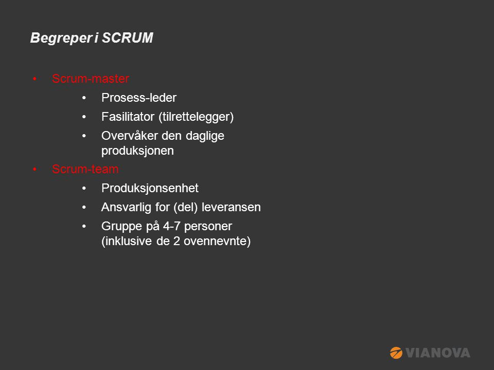 Begreper i SCRUM •Sprint •Produksjonssyklus •Typisk 2-4 uker •Sprint Planning Meeting •Oppstartsmøte før hver sprint •Etablere Sprint Backlog •Detaljering og estimering •Sprint Backlog •Product Backlog brytes ned i mindre oppgave-enheter •Oppgavene estimeres og prioriteres •Alltid oppdatert med status (to do, in progress, done) og gjenstående estimater (ref.
