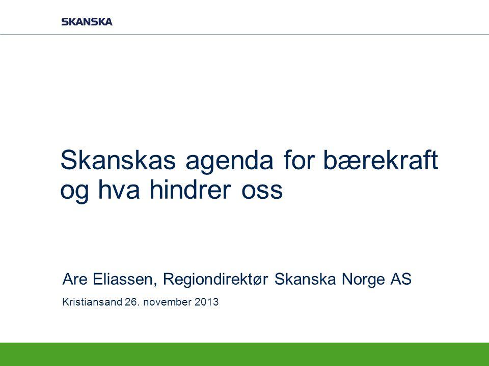 Skanskas agenda for bærekraft og hva hindrer oss Are Eliassen, Regiondirektør Skanska Norge AS Kristiansand 26. november 2013