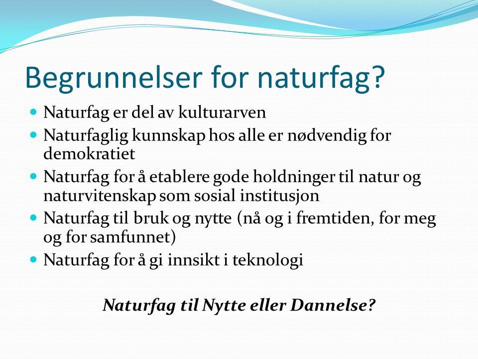 Begrunnelser for naturfag?  Naturfag er del av kulturarven  Naturfaglig kunnskap hos alle er nødvendig for demokratiet  Naturfag for å etablere god