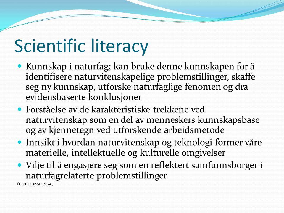 Scientific literacy  Kunnskap i naturfag; kan bruke denne kunnskapen for å identifisere naturvitenskapelige problemstillinger, skaffe seg ny kunnskap, utforske naturfaglige fenomen og dra evidensbaserte konklusjoner  Forståelse av de karakteristiske trekkene ved naturvitenskap som en del av menneskers kunnskapsbase og av kjennetegn ved utforskende arbeidsmetode  Innsikt i hvordan naturvitenskap og teknologi former våre materielle, intellektuelle og kulturelle omgivelser  Vilje til å engasjere seg som en reflektert samfunnsborger i naturfagrelaterte problemstillinger (OECD 2006 PISA)