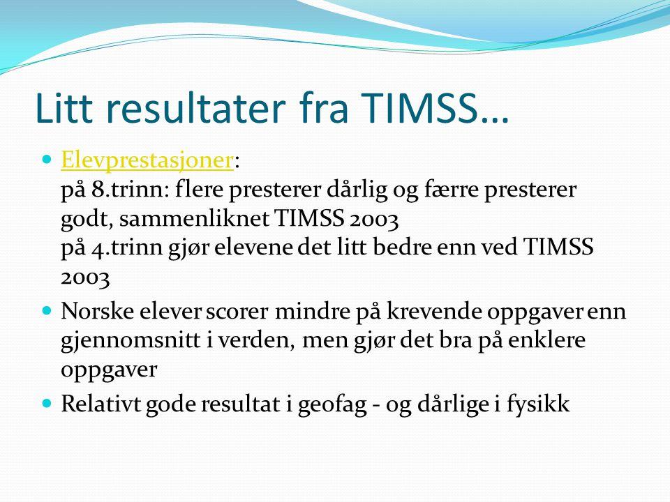 Litt resultater fra TIMSS…  Elevprestasjoner: på 8.trinn: flere presterer dårlig og færre presterer godt, sammenliknet TIMSS 2003 på 4.trinn gjør ele