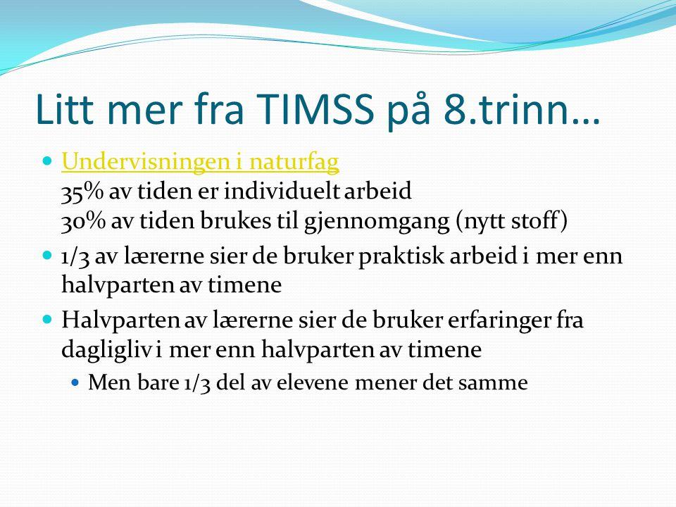 Litt mer fra TIMSS på 8.trinn…  Undervisningen i naturfag 35% av tiden er individuelt arbeid 30% av tiden brukes til gjennomgang (nytt stoff) Undervi