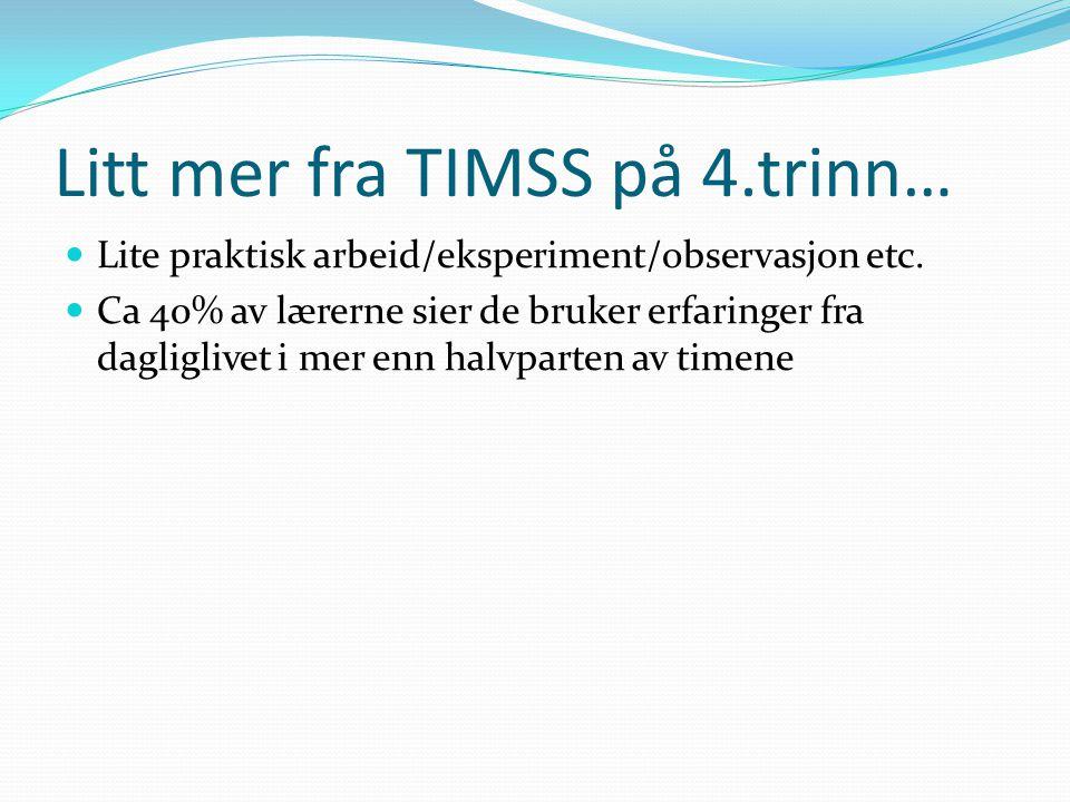 Litt mer fra TIMSS på 4.trinn…  Lite praktisk arbeid/eksperiment/observasjon etc.  Ca 40% av lærerne sier de bruker erfaringer fra dagliglivet i mer