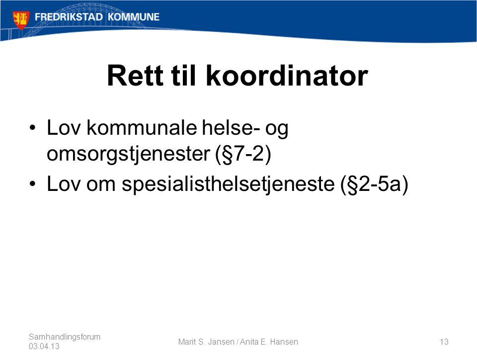 Rett til koordinator •Lov kommunale helse- og omsorgstjenester (§7-2) •Lov om spesialisthelsetjeneste (§2-5a) Samhandlingsforum 03.04.13 Marit S.