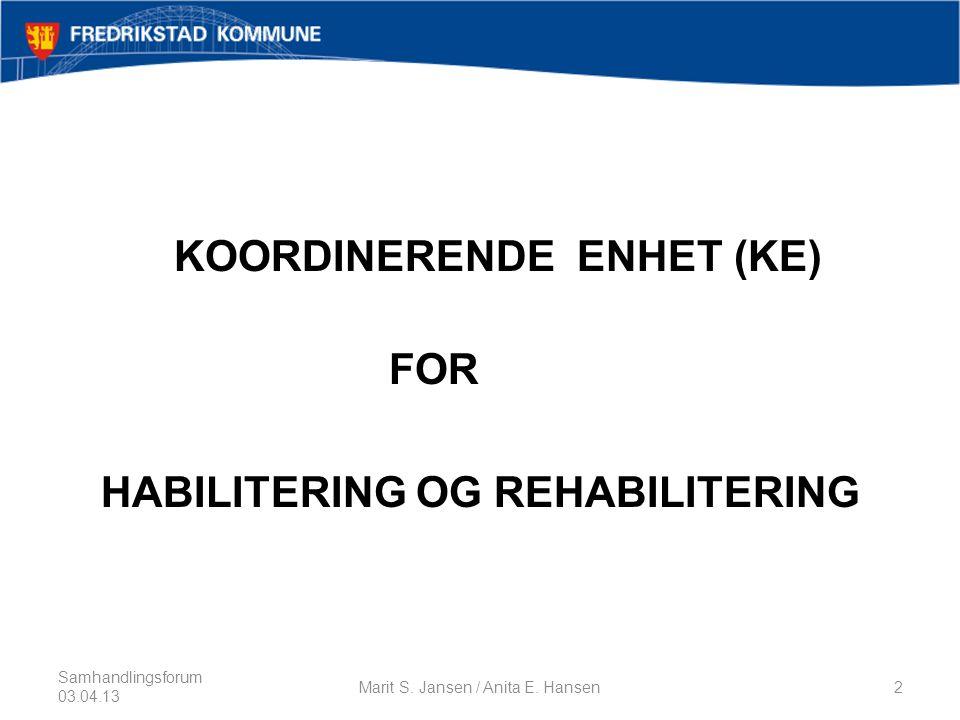 KOORDINERENDE ENHET (KE) FOR HABILITERING OG REHABILITERING Samhandlingsforum 03.04.13 Marit S.