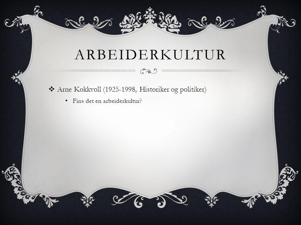 ARBEIDERKULTUR  Arne Kokkvoll (1925-1998, Historiker og politiker) • Fins det en arbeiderkultur?
