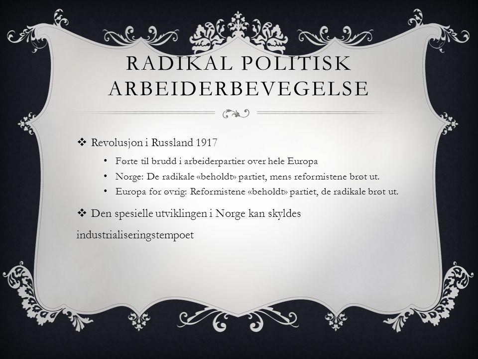 RADIKAL POLITISK ARBEIDERBEVEGELSE  Revolusjon i Russland 1917 • Førte til brudd i arbeiderpartier over hele Europa • Norge: De radikale «beholdt» pa