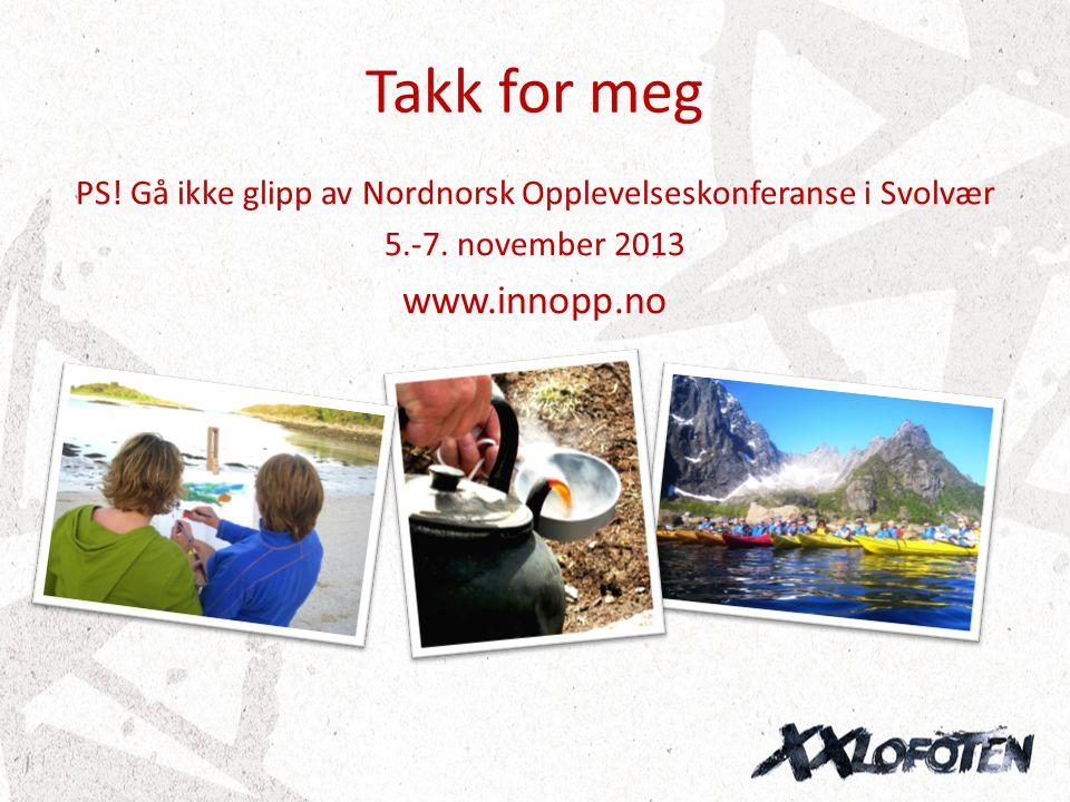 Takk for meg PS! Gå ikke glipp av Nordnorsk Opplevelseskonferanse i Svolvær 5.-7. november 2013 www.innopp.no
