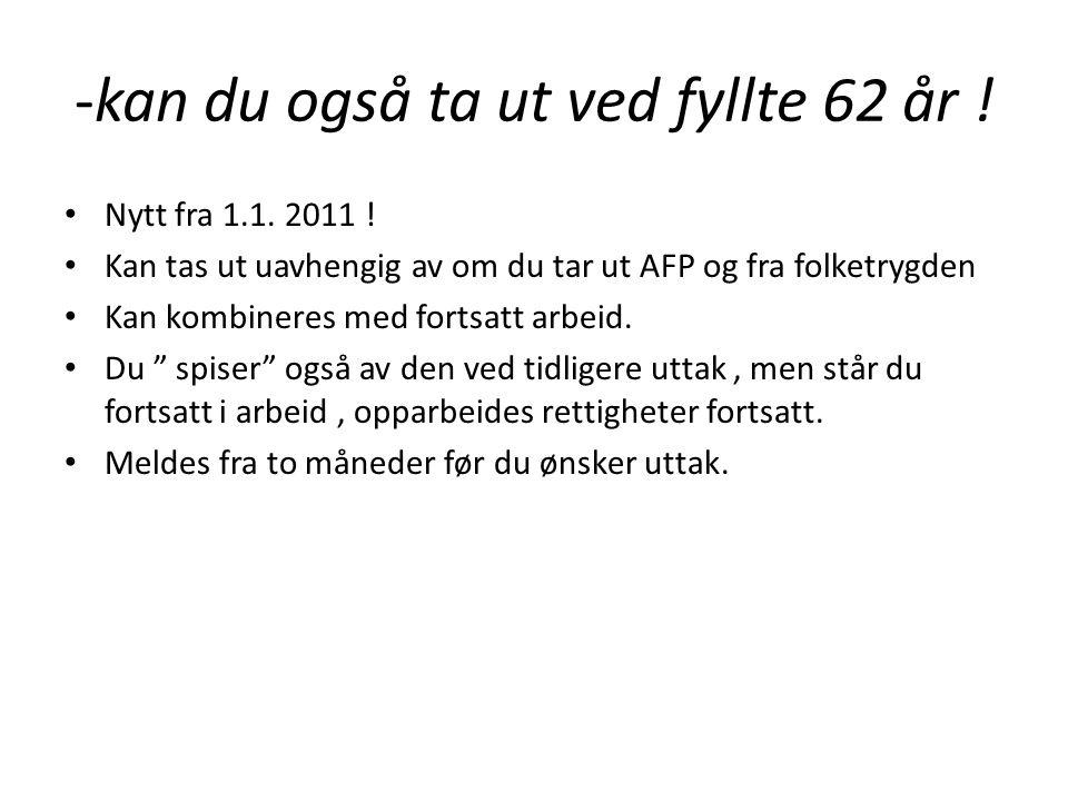 -kan du også ta ut ved fyllte 62 år ! • Nytt fra 1.1. 2011 ! • Kan tas ut uavhengig av om du tar ut AFP og fra folketrygden • Kan kombineres med forts