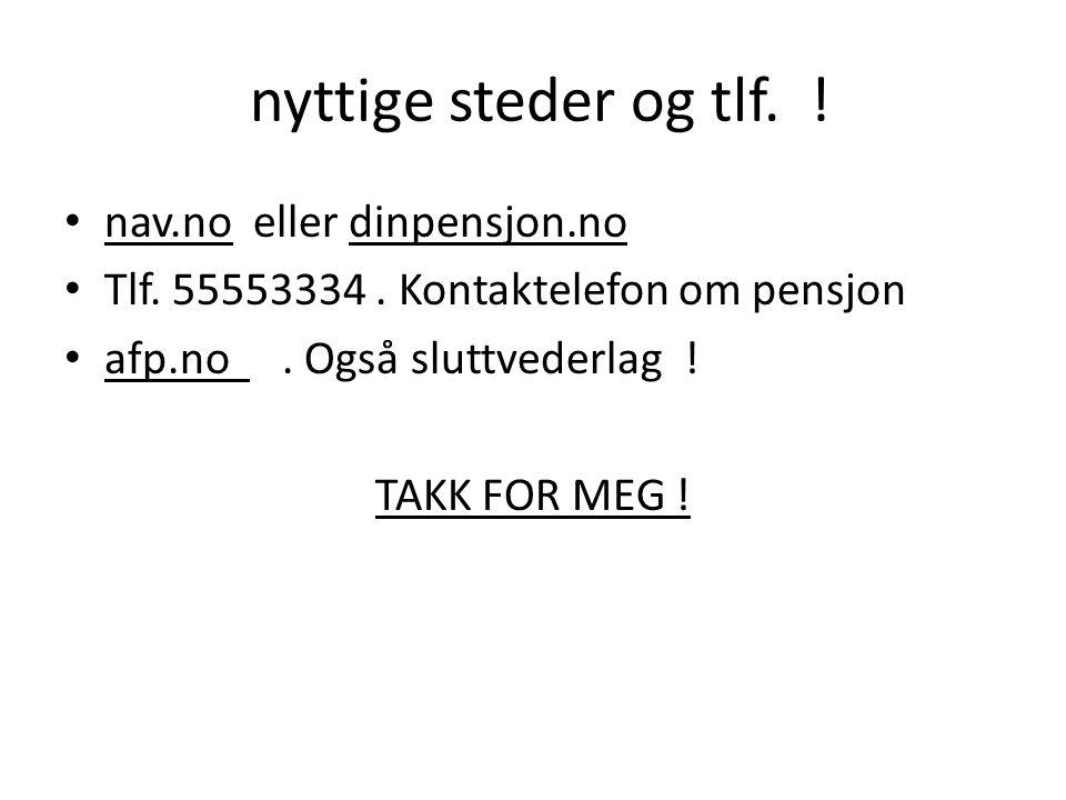 nyttige steder og tlf. ! • nav.no eller dinpensjon.no • Tlf. 55553334. Kontaktelefon om pensjon • afp.no. Også sluttvederlag ! TAKK FOR MEG !