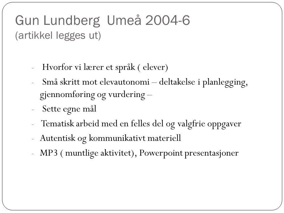 Gun Lundberg Umeå 2004-6 (artikkel legges ut) - Hvorfor vi lærer et språk ( elever) - Små skritt mot elevautonomi – deltakelse i planlegging, gjennomføring og vurdering – - Sette egne mål - Tematisk arbeid med en felles del og valgfrie oppgaver - Autentisk og kommunikativt materiell - MP3 ( muntlige aktivitet), Powerpoint presentasjoner